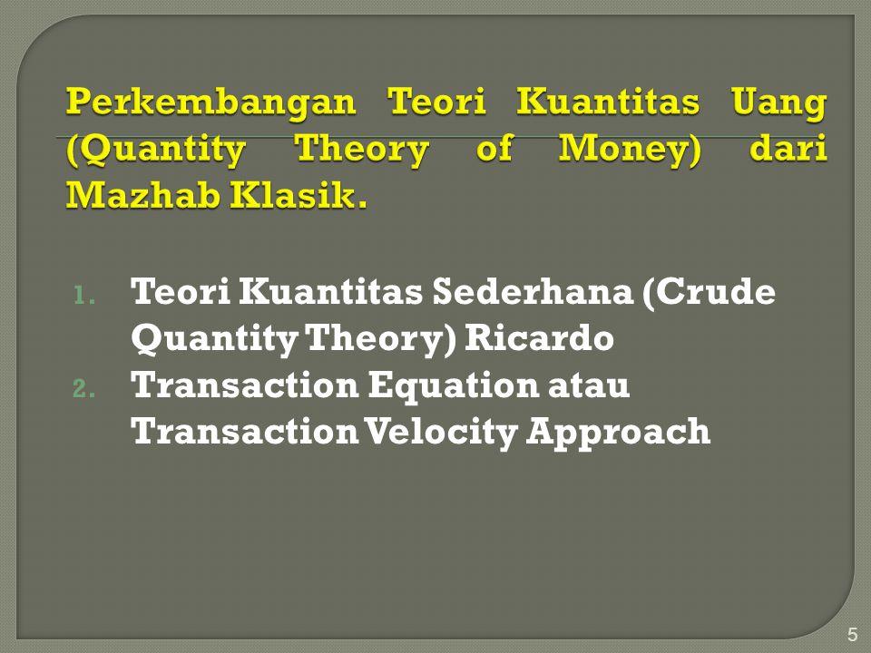 1. Teori Kuantitas Sederhana (Crude Quantity Theory) Ricardo 2. Transaction Equation atau Transaction Velocity Approach 5
