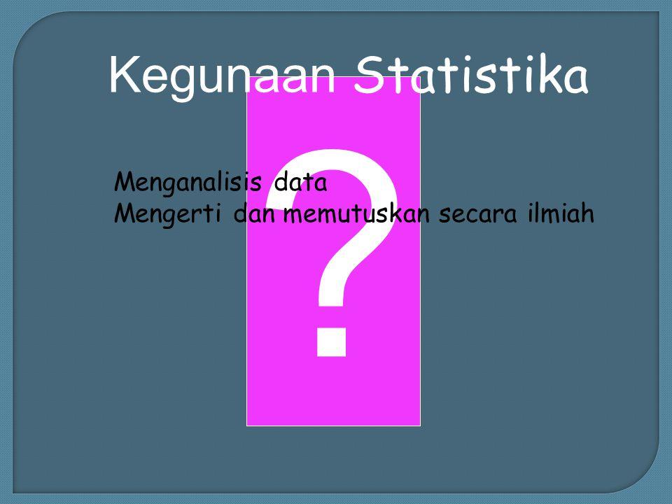 Kegunaan Statistika Menganalisis data Mengerti dan memutuskan secara ilmiah