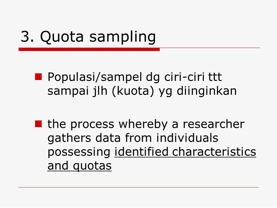 3. Quota sampling Populasi/sampel dg ciri-ciri ttt sampai jlh (kuota) yg diinginkan the process whereby a researcher gathers data from individuals pos