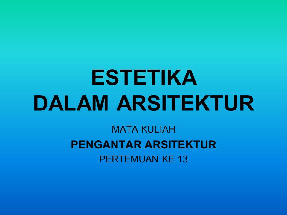 ESTETIKA DALAM ARSITEKTUR MATA KULIAH PENGANTAR ARSITEKTUR PERTEMUAN KE 13