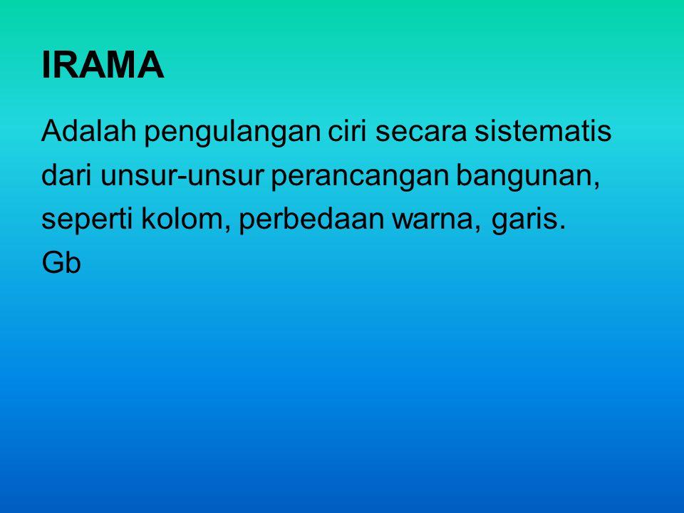 IRAMA Adalah pengulangan ciri secara sistematis dari unsur-unsur perancangan bangunan, seperti kolom, perbedaan warna, garis. Gb