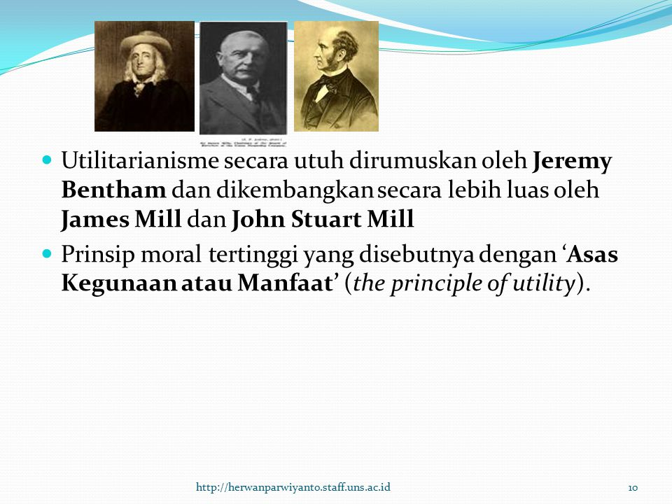 Utilitarianisme secara utuh dirumuskan oleh Jeremy Bentham dan dikembangkan secara lebih luas oleh James Mill dan John Stuart Mill Prinsip moral terti