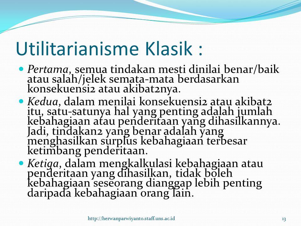Utilitarianisme Klasik : Pertama, semua tindakan mesti dinilai benar/baik atau salah/jelek semata-mata berdasarkan konsekuensi2 atau akibat2nya. Kedua