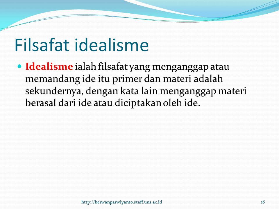 Filsafat idealisme Idealisme ialah filsafat yang menganggap atau memandang ide itu primer dan materi adalah sekundernya, dengan kata lain menganggap m