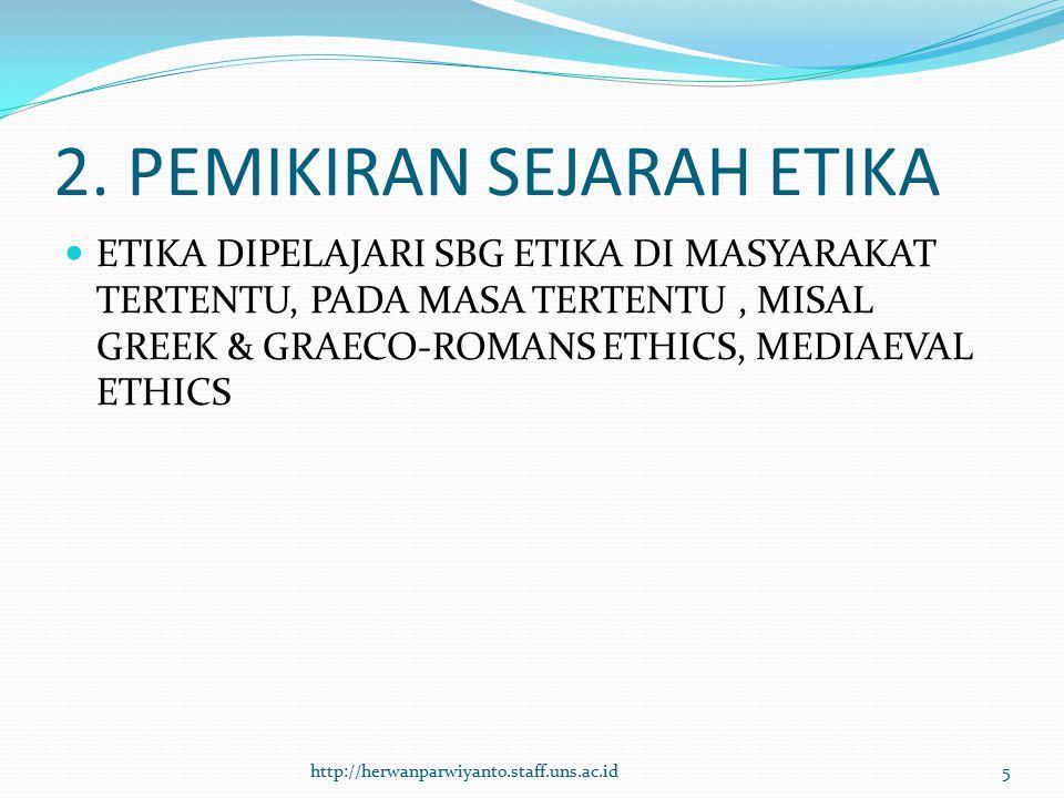 2. PEMIKIRAN SEJARAH ETIKA ETIKA DIPELAJARI SBG ETIKA DI MASYARAKAT TERTENTU, PADA MASA TERTENTU, MISAL GREEK & GRAECO-ROMANS ETHICS, MEDIAEVAL ETHICS