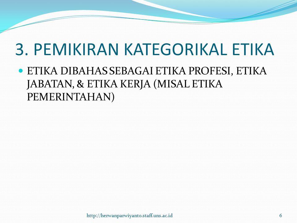 3. PEMIKIRAN KATEGORIKAL ETIKA ETIKA DIBAHAS SEBAGAI ETIKA PROFESI, ETIKA JABATAN, & ETIKA KERJA (MISAL ETIKA PEMERINTAHAN) http://herwanparwiyanto.st