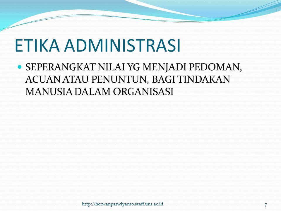 ETIKA ADMINISTRASI SEPERANGKAT NILAI YG MENJADI PEDOMAN, ACUAN ATAU PENUNTUN, BAGI TINDAKAN MANUSIA DALAM ORGANISASI http://herwanparwiyanto.staff.uns