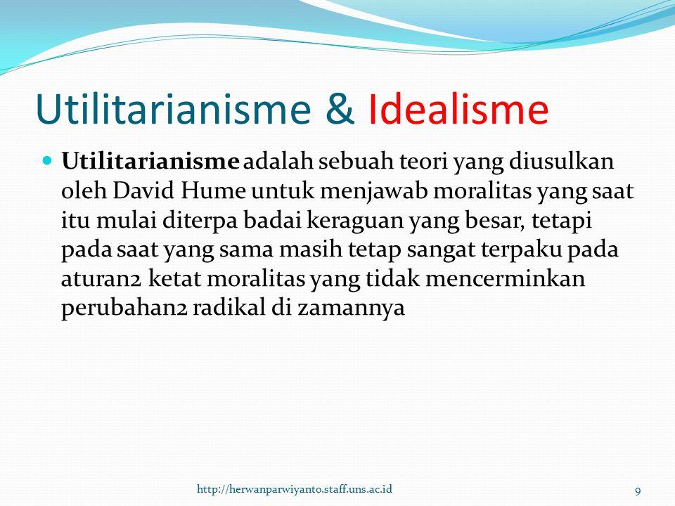 Utilitarianisme & Idealisme Utilitarianisme adalah sebuah teori yang diusulkan oleh David Hume untuk menjawab moralitas yang saat itu mulai diterpa ba