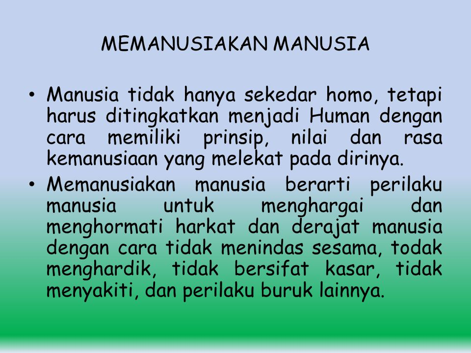 MEMANUSIAKAN MANUSIA Manusia tidak hanya sekedar homo, tetapi harus ditingkatkan menjadi Human dengan cara memiliki prinsip, nilai dan rasa kemanusiaa
