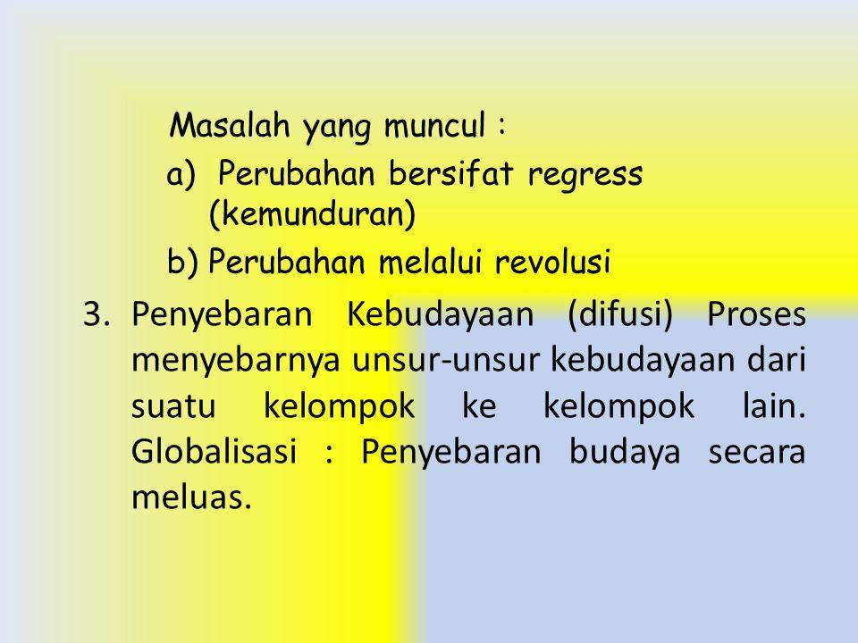 Masalah yang muncul : a) Perubahan bersifat regress (kemunduran) b)Perubahan melalui revolusi 3.Penyebaran Kebudayaan (difusi) Proses menyebarnya unsu