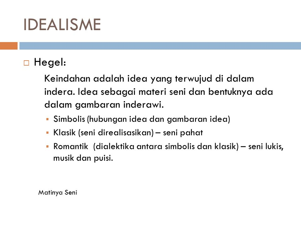 IDEALISME  Hegel: Keindahan adalah idea yang terwujud di dalam indera. Idea sebagai materi seni dan bentuknya ada dalam gambaran inderawi.  Simbolis