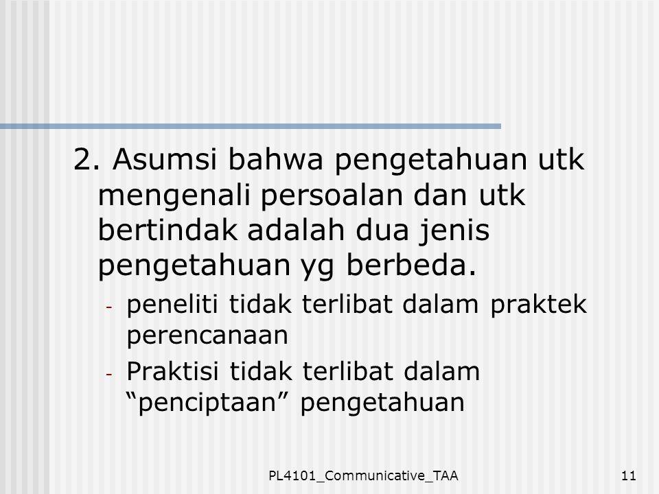 PL4101_Communicative_TAA11 2. Asumsi bahwa pengetahuan utk mengenali persoalan dan utk bertindak adalah dua jenis pengetahuan yg berbeda. - peneliti t