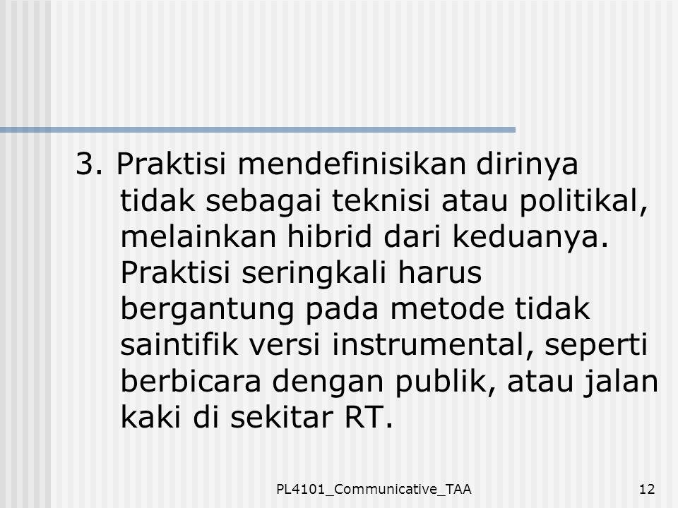 PL4101_Communicative_TAA12 3. Praktisi mendefinisikan dirinya tidak sebagai teknisi atau politikal, melainkan hibrid dari keduanya. Praktisi seringkal