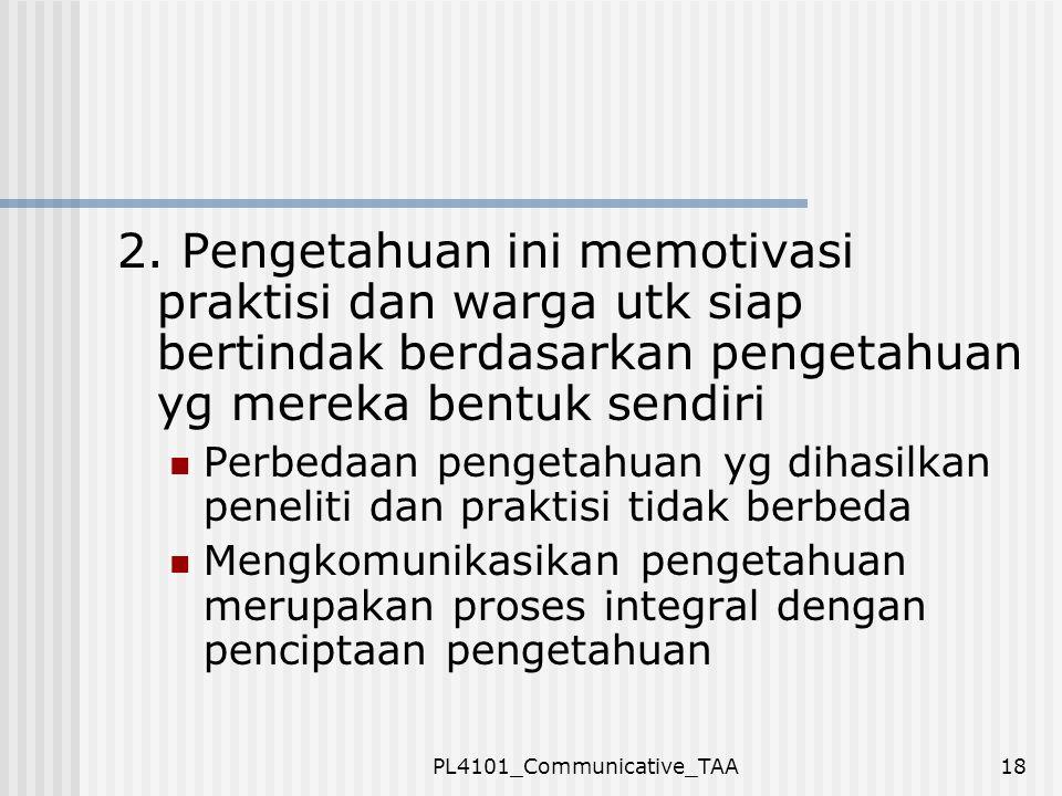 PL4101_Communicative_TAA18 2. Pengetahuan ini memotivasi praktisi dan warga utk siap bertindak berdasarkan pengetahuan yg mereka bentuk sendiri Perbed