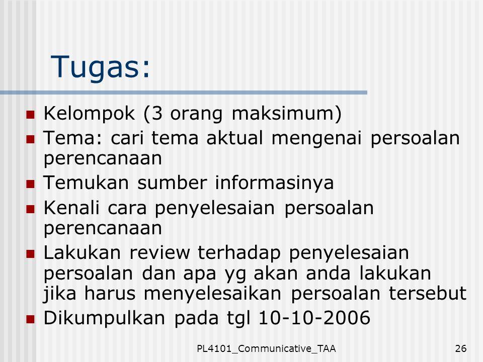 PL4101_Communicative_TAA26 Tugas: Kelompok (3 orang maksimum) Tema: cari tema aktual mengenai persoalan perencanaan Temukan sumber informasinya Kenali