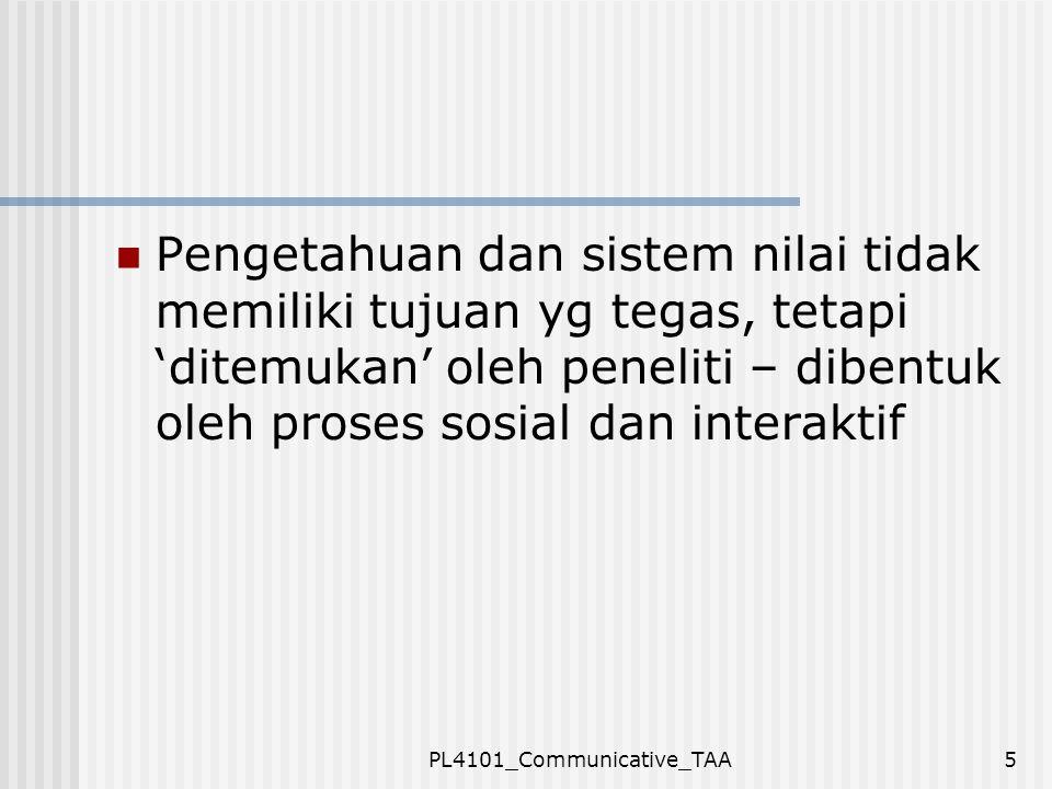 PL4101_Communicative_TAA5 Pengetahuan dan sistem nilai tidak memiliki tujuan yg tegas, tetapi 'ditemukan' oleh peneliti – dibentuk oleh proses sosial