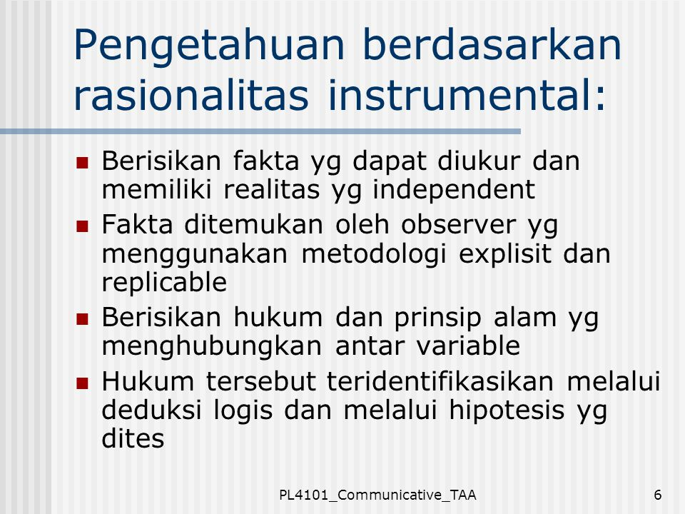 PL4101_Communicative_TAA6 Pengetahuan berdasarkan rasionalitas instrumental: Berisikan fakta yg dapat diukur dan memiliki realitas yg independent Fakt