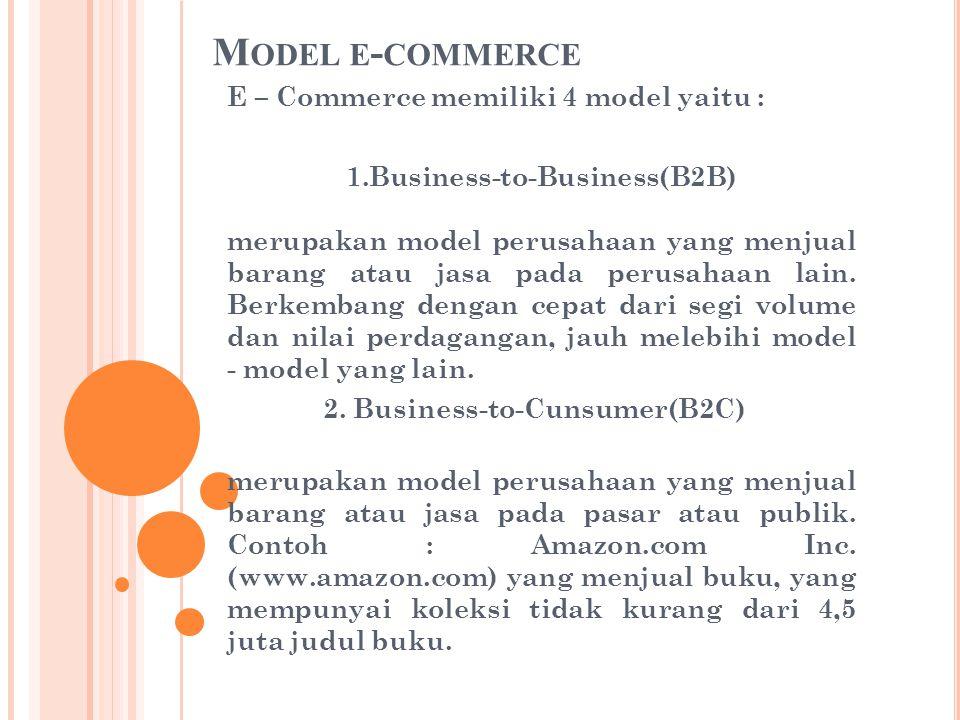 M ODEL E - COMMERCE E – Commerce memiliki 4 model yaitu : 1.Business-to-Business(B2B) merupakan model perusahaan yang menjual barang atau jasa pada pe