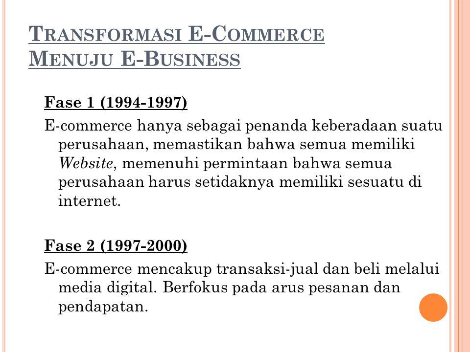 T RANSFORMASI E-C OMMERCE M ENUJU E-B USINESS Fase 1 (1994-1997) E-commerce hanya sebagai penanda keberadaan suatu perusahaan, memastikan bahwa semua