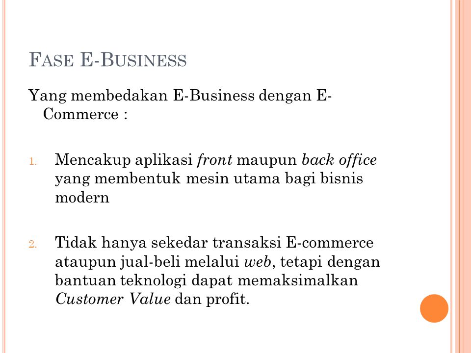 F ASE E-B USINESS Yang membedakan E-Business dengan E- Commerce : 1. Mencakup aplikasi front maupun back office yang membentuk mesin utama bagi bisnis