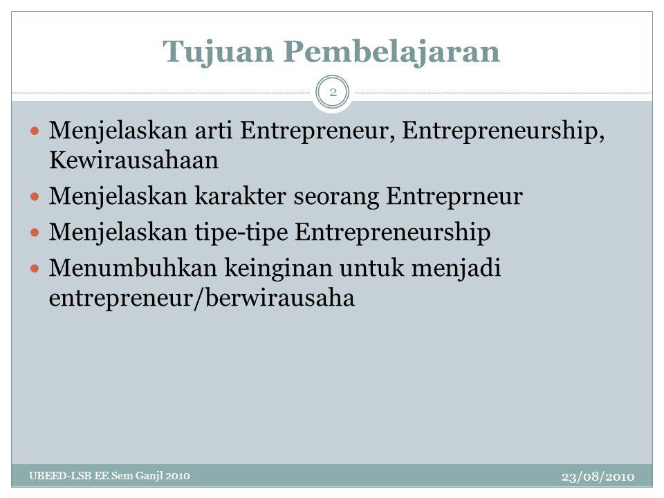 Tujuan Pembelajaran 23/08/2010 UBEED-LSB EE Sem Ganjl 2010 2 Menjelaskan arti Entrepreneur, Entrepreneurship, Kewirausahaan Menjelaskan karakter seorang Entreprneur Menjelaskan tipe-tipe Entrepreneurship Menumbuhkan keinginan untuk menjadi entrepreneur/berwirausaha