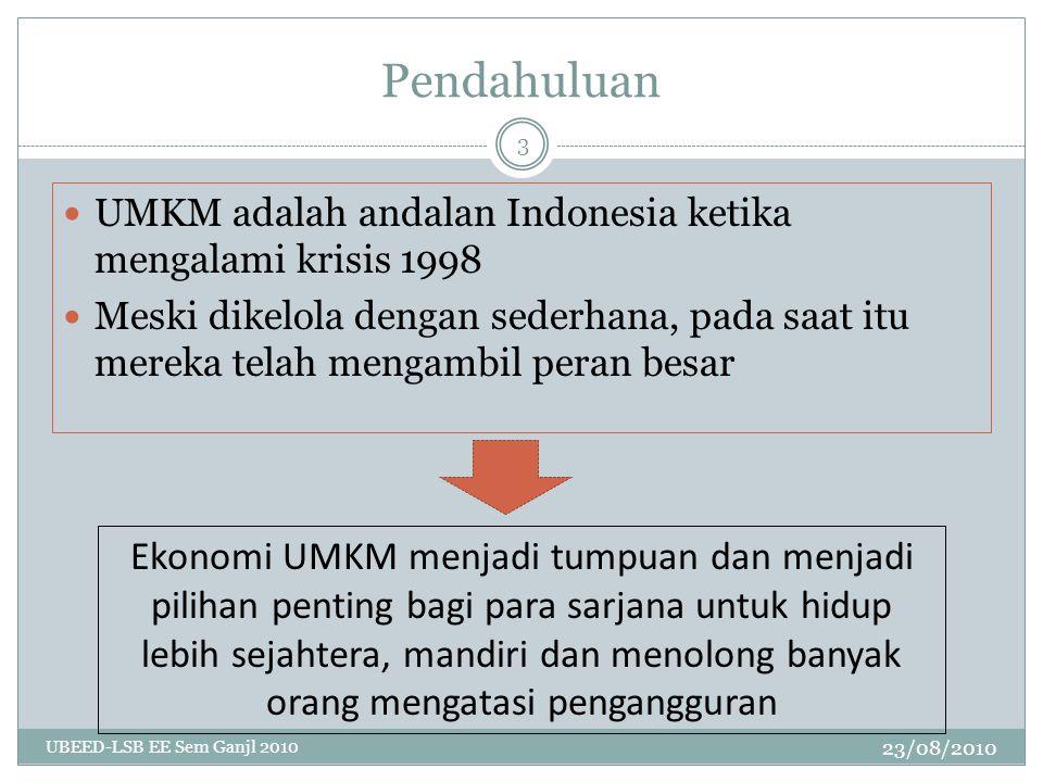 Pendahuluan 23/08/2010 UBEED-LSB EE Sem Ganjl 2010 3 UMKM adalah andalan Indonesia ketika mengalami krisis 1998 Meski dikelola dengan sederhana, pada saat itu mereka telah mengambil peran besar Ekonomi UMKM menjadi tumpuan dan menjadi pilihan penting bagi para sarjana untuk hidup lebih sejahtera, mandiri dan menolong banyak orang mengatasi pengangguran