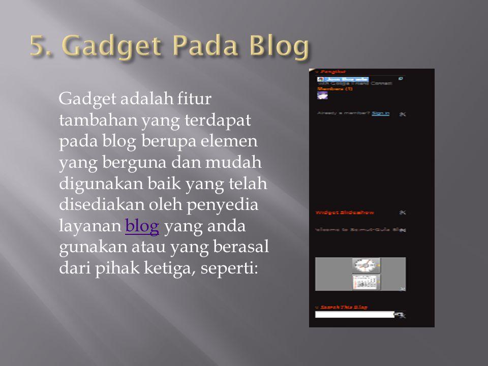 Gadget adalah fitur tambahan yang terdapat pada blog berupa elemen yang berguna dan mudah digunakan baik yang telah disediakan oleh penyedia layanan blog yang anda gunakan atau yang berasal dari pihak ketiga, seperti:blog