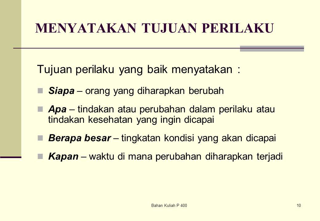 Bahan Kuliah P 40010 MENYATAKAN TUJUAN PERILAKU Tujuan perilaku yang baik menyatakan : Siapa – orang yang diharapkan berubah Apa – tindakan atau perub