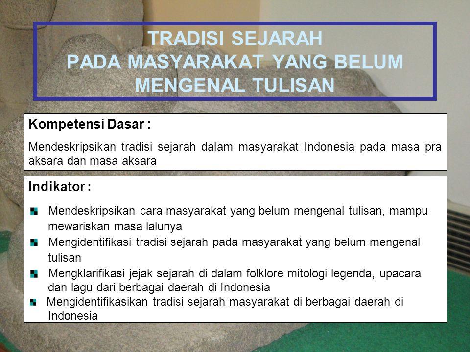 TRADISI SEJARAH PADA MASYARAKAT YANG BELUM MENGENAL TULISAN Kompetensi Dasar : Mendeskripsikan tradisi sejarah dalam masyarakat Indonesia pada masa pr