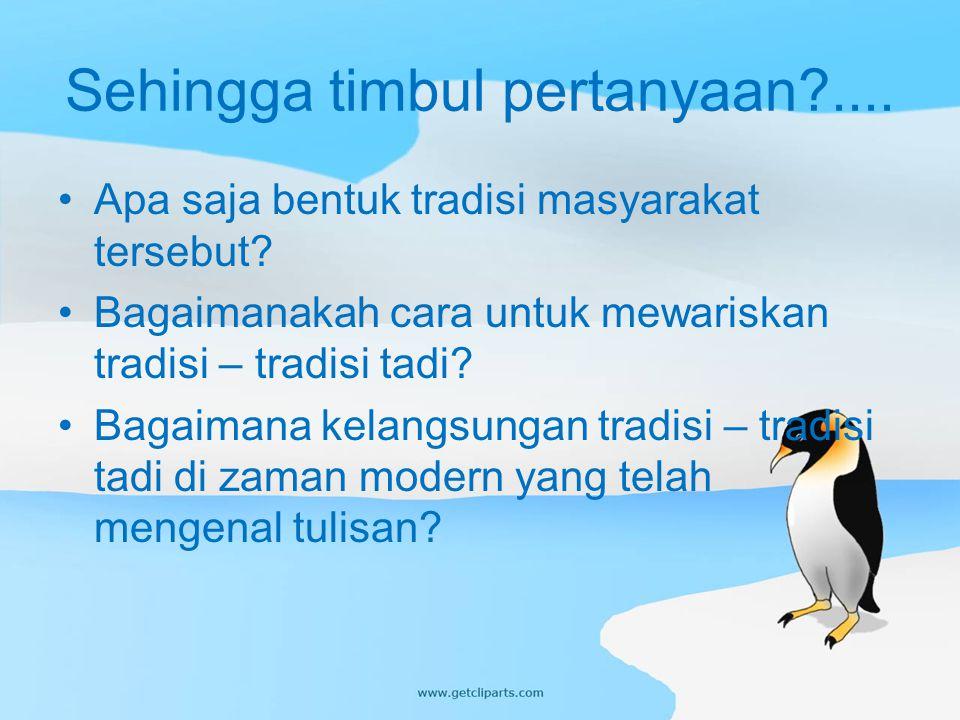 Sehingga timbul pertanyaan?.... Apa saja bentuk tradisi masyarakat tersebut? Bagaimanakah cara untuk mewariskan tradisi – tradisi tadi? Bagaimana kela