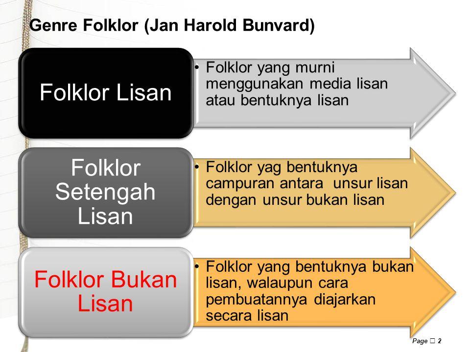 Page  2 Genre Folklor (Jan Harold Bunvard) Folklor yang murni menggunakan media lisan atau bentuknya lisan Folklor Lisan Folklor yag bentuknya campuran antara unsur lisan dengan unsur bukan lisan Folklor Setengah Lisan Folklor yang bentuknya bukan lisan, walaupun cara pembuatannya diajarkan secara lisan Folklor Bukan Lisan