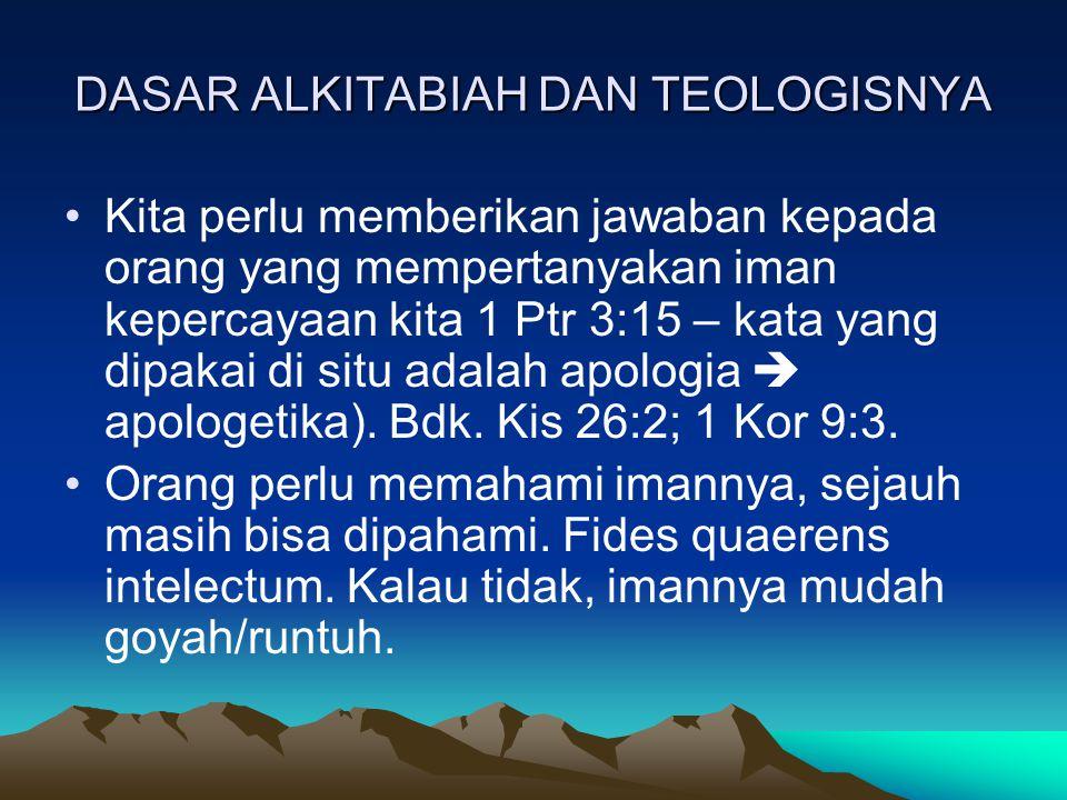 DASAR ALKITABIAH DAN TEOLOGISNYA Kita perlu memberikan jawaban kepada orang yang mempertanyakan iman kepercayaan kita 1 Ptr 3:15 – kata yang dipakai di situ adalah apologia  apologetika).