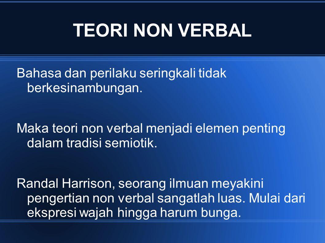 TEORI NON VERBAL Bahasa dan perilaku seringkali tidak berkesinambungan. Maka teori non verbal menjadi elemen penting dalam tradisi semiotik. Randal Ha