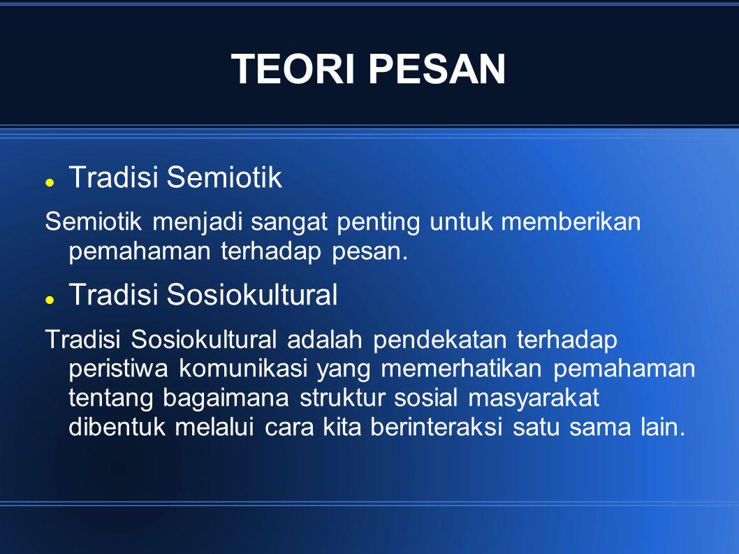 TEORI PESAN Tradisi Semiotik Semiotik menjadi sangat penting untuk memberikan pemahaman terhadap pesan. Tradisi Sosiokultural Tradisi Sosiokultural ad