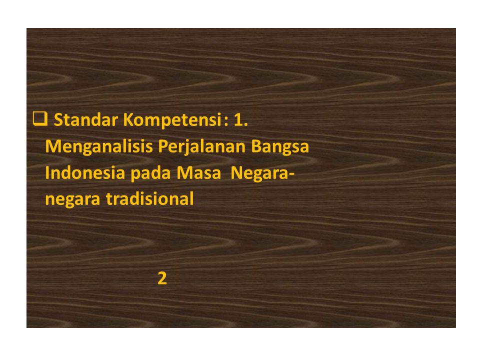  Standar Kompetensi: 1. Menganalisis Perjalanan Bangsa Indonesia pada Masa Negara- negara tradisional 2