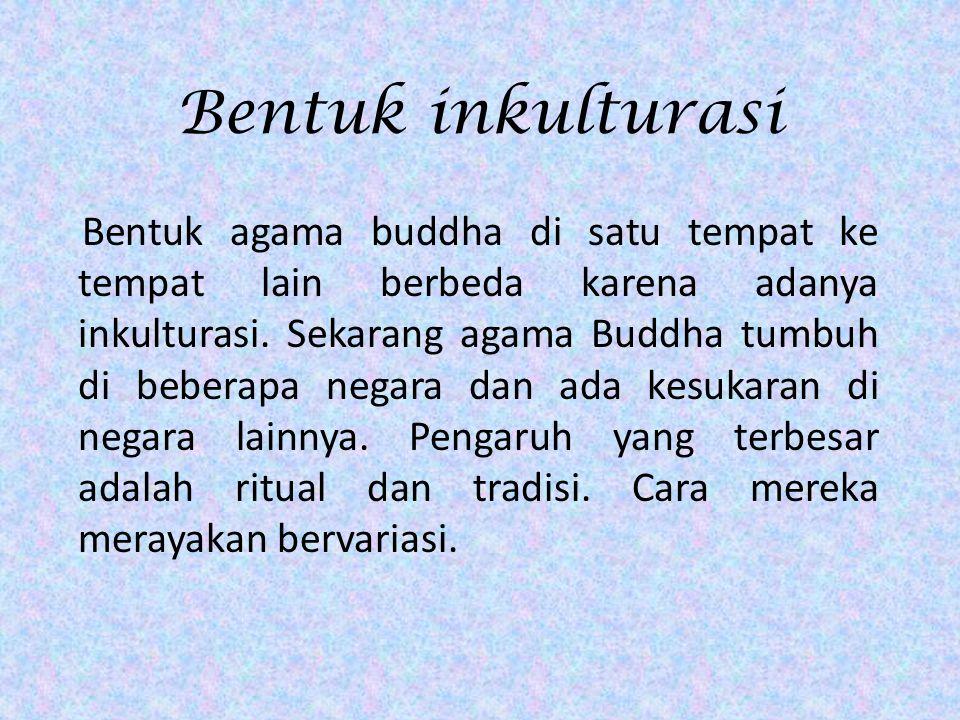 Bentuk inkulturasi Bentuk agama buddha di satu tempat ke tempat lain berbeda karena adanya inkulturasi. Sekarang agama Buddha tumbuh di beberapa negar