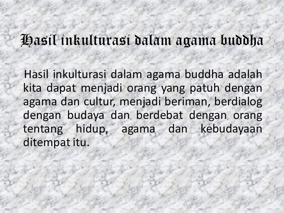 Hasil inkulturasi dalam agama buddha Hasil inkulturasi dalam agama buddha adalah kita dapat menjadi orang yang patuh dengan agama dan cultur, menjadi