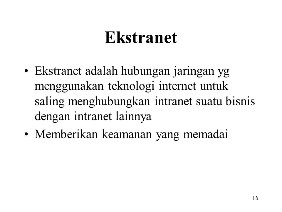 18 Ekstranet Ekstranet adalah hubungan jaringan yg menggunakan teknologi internet untuk saling menghubungkan intranet suatu bisnis dengan intranet lai