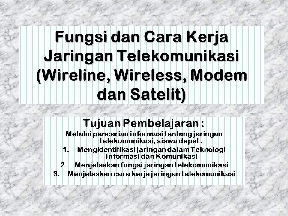 Fungsi dan Cara Kerja Jaringan Telekomunikasi (Wireline, Wireless, Modem dan Satelit) Tujuan Pembelajaran : Melalui pencarian informasi tentang jaring