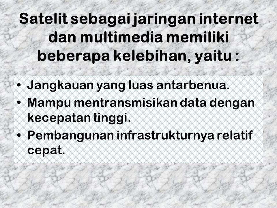 Satelit sebagai jaringan internet dan multimedia memiliki beberapa kelebihan, yaitu : Jangkauan yang luas antarbenua. Mampu mentransmisikan data denga