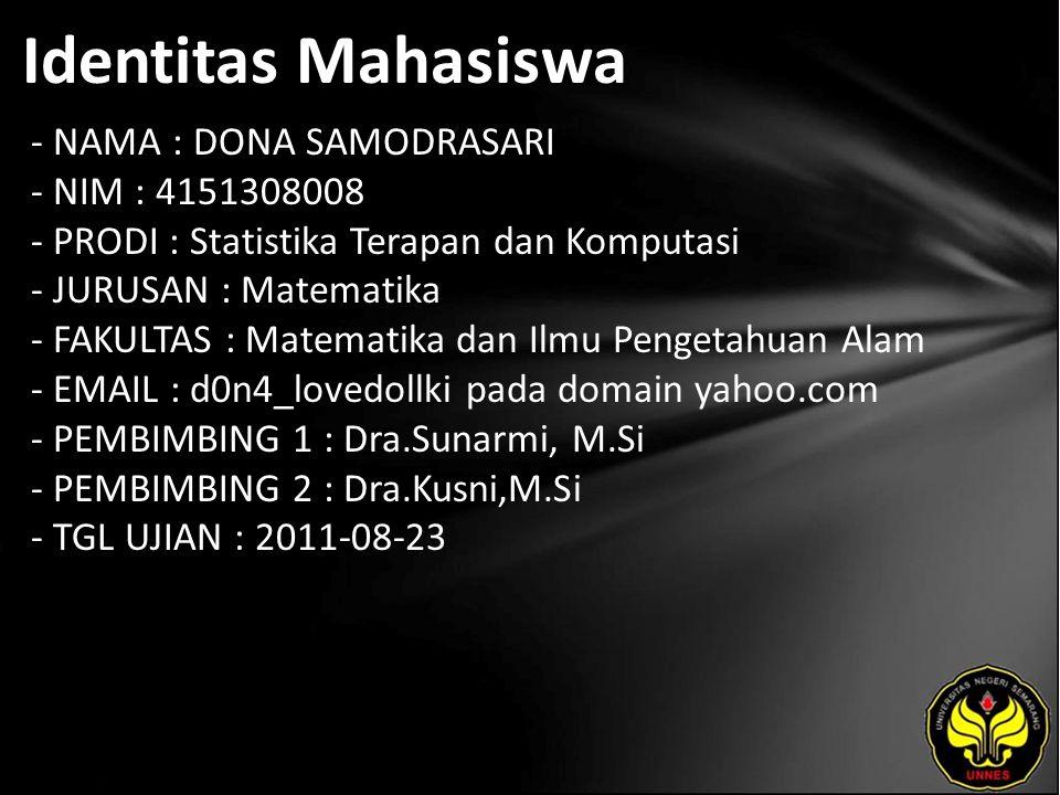 Identitas Mahasiswa - NAMA : DONA SAMODRASARI - NIM : 4151308008 - PRODI : Statistika Terapan dan Komputasi - JURUSAN : Matematika - FAKULTAS : Matematika dan Ilmu Pengetahuan Alam - EMAIL : d0n4_lovedollki pada domain yahoo.com - PEMBIMBING 1 : Dra.Sunarmi, M.Si - PEMBIMBING 2 : Dra.Kusni,M.Si - TGL UJIAN : 2011-08-23