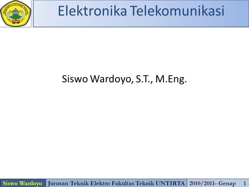 Siswo Wardoyo, S.T., M.Eng. Siswo WardoyoJurusan Teknik Elektro Fakultas Teknik UNTIRTA2010/2011- Genap 1 Elektronika Telekomunikasi