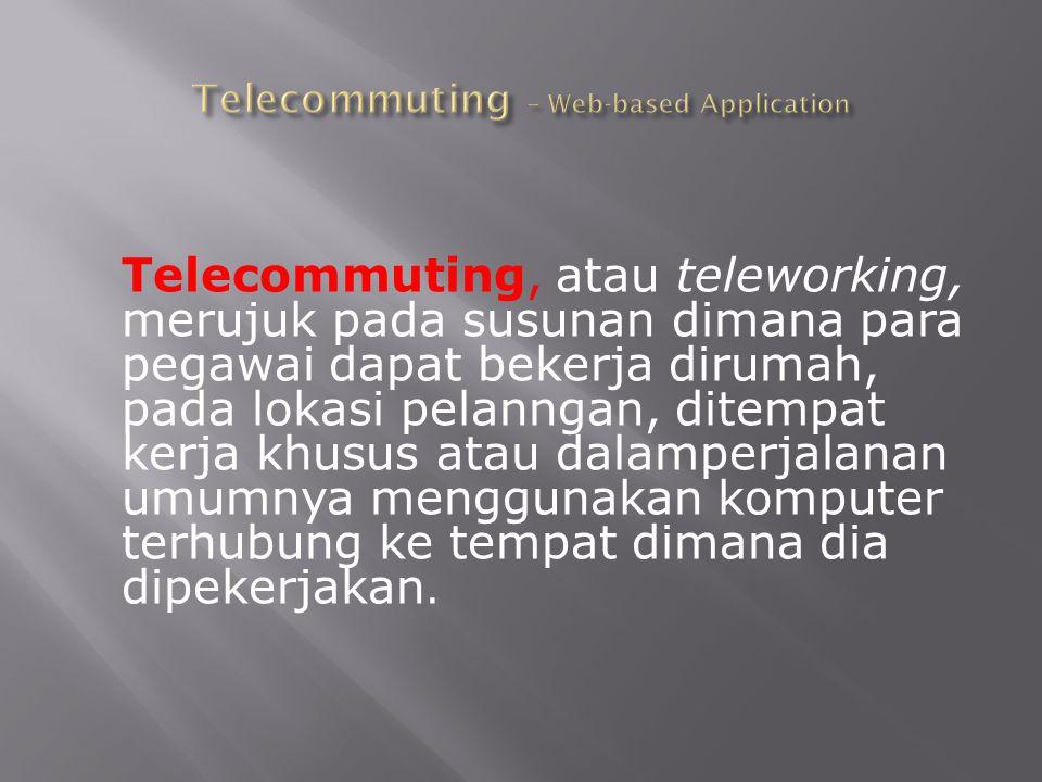 Telecommuting, atau teleworking, merujuk pada susunan dimana para pegawai dapat bekerja dirumah, pada lokasi pelanngan, ditempat kerja khusus atau dal
