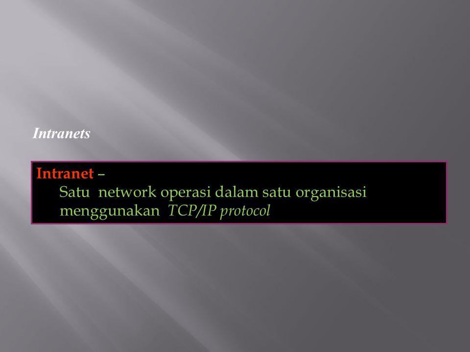 Intranets Intranet – Satu network operasi dalam satu organisasi menggunakan TCP/IP protocol