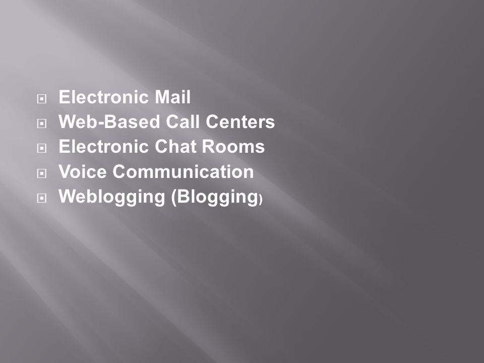  Electronic Mail  Web-Based Call Centers  Electronic Chat Rooms  Voice Communication  Weblogging (Blogging )
