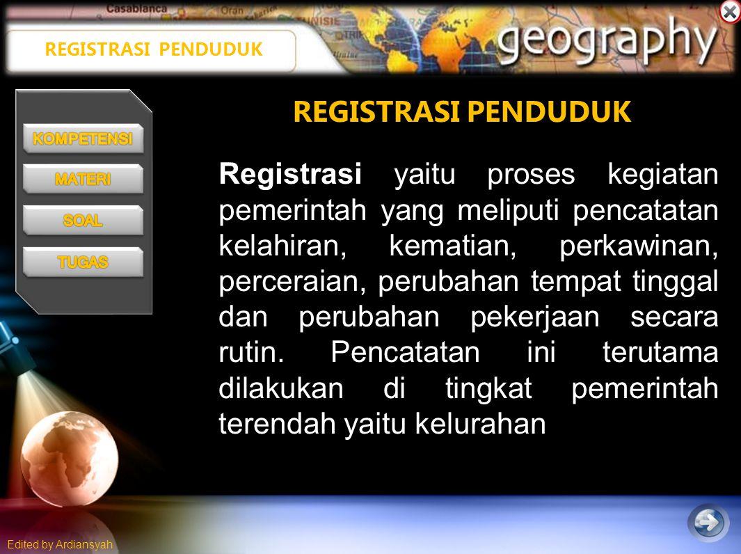 Edited by Ardiansyah REGISTRASI PENDUDUK Registrasi yaitu proses kegiatan pemerintah yang meliputi pencatatan kelahiran, kematian, perkawinan, perceraian, perubahan tempat tinggal dan perubahan pekerjaan secara rutin.