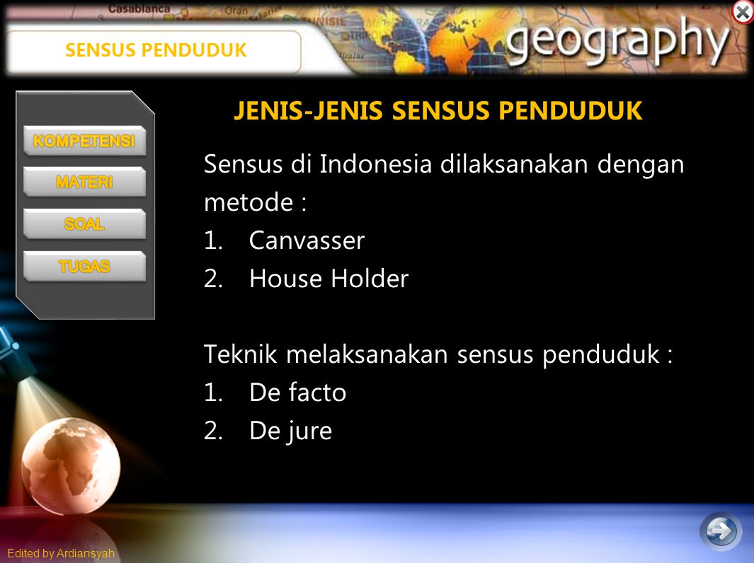 Edited by Ardiansyah SENSUS PENDUDUK Sensus di Indonesia dilaksanakan dengan metode : 1.Canvasser 2.House Holder Teknik melaksanakan sensus penduduk : 1.De facto 2.De jure JENIS-JENIS SENSUS PENDUDUK