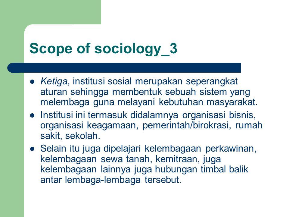 Scope of sociology_3 Ketiga, institusi sosial merupakan seperangkat aturan sehingga membentuk sebuah sistem yang melembaga guna melayani kebutuhan mas