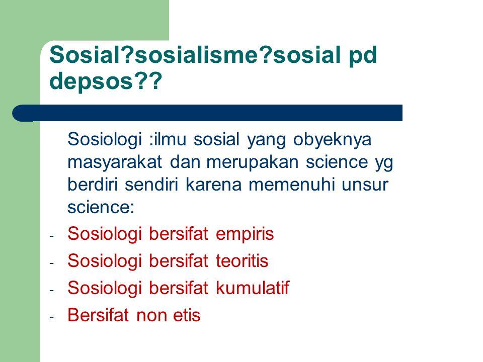 Sosial?sosialisme?sosial pd depsos?? Sosiologi :ilmu sosial yang obyeknya masyarakat dan merupakan science yg berdiri sendiri karena memenuhi unsur sc