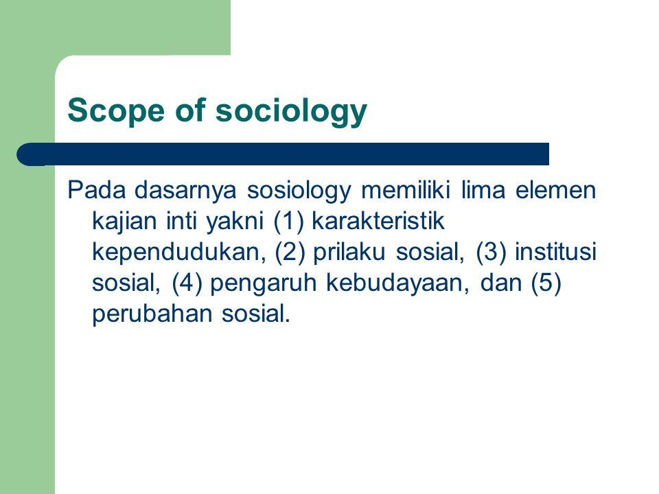 Scope of sociology Pada dasarnya sosiology memiliki lima elemen kajian inti yakni (1) karakteristik kependudukan, (2) prilaku sosial, (3) institusi so
